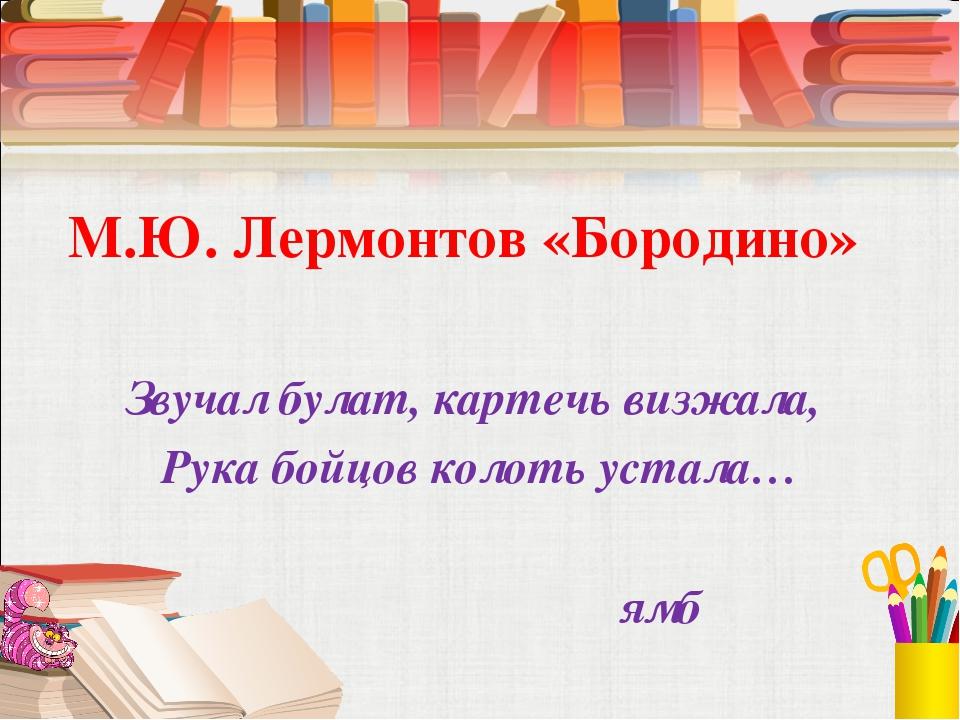 М.Ю. Лермонтов «Бородино» Звучал булат, картечь визжала, Рука бойцов колоть...