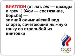 БИАТЛОН (отлат.bis— дважды игреч.ἆθλον— состязание, борьба)— зимнийол