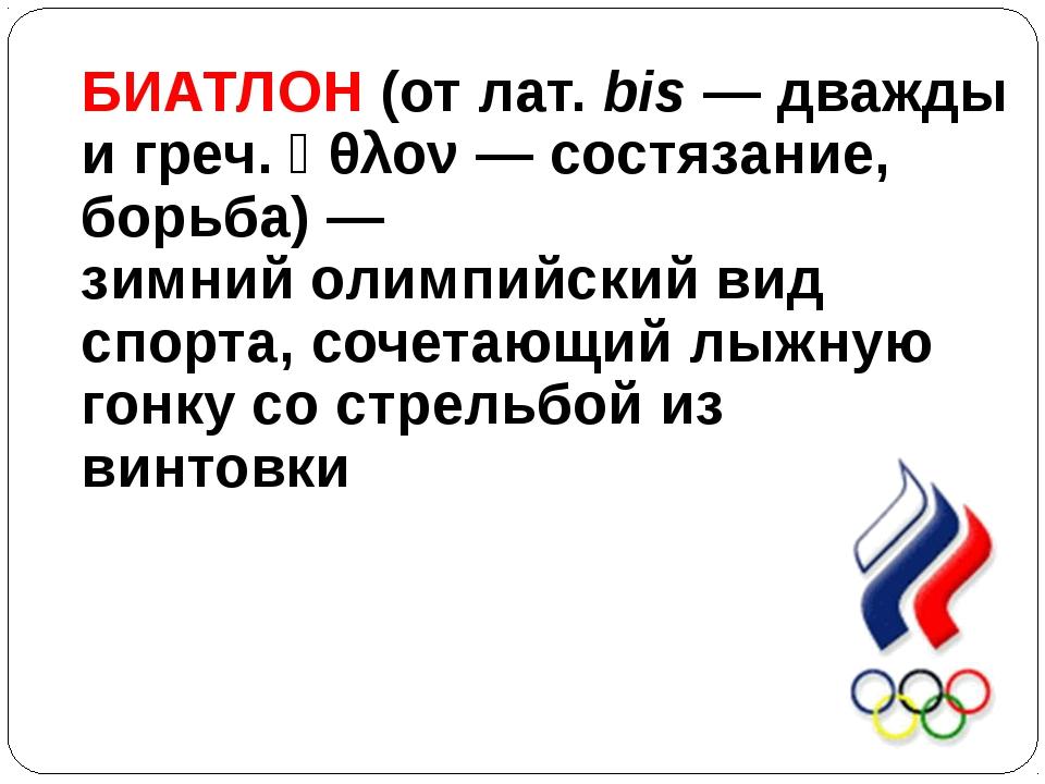 БИАТЛОН (отлат.bis— дважды игреч.ἆθλον— состязание, борьба)— зимнийол...