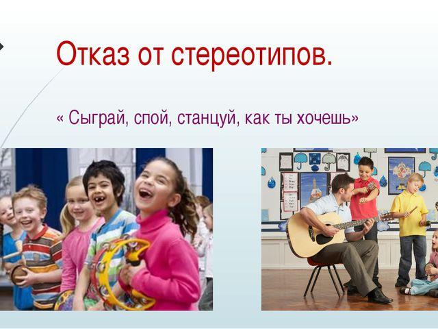Отказ от стереотипов. « Сыграй, спой, станцуй, как ты хочешь»