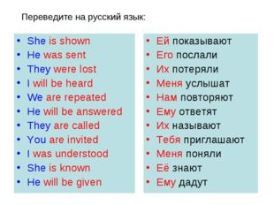 Переведите на русский язык: She is shown He was sent They were lost I will be