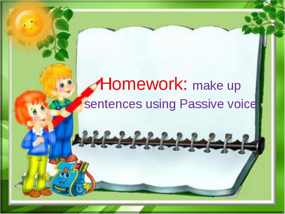 Homework: make up sentences using Passive voice
