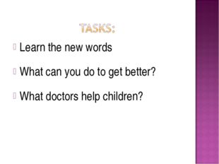 Learn the new words What can you do to get better? What doctors help children?