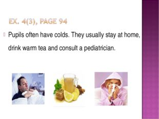 Pupils often have colds. They usually stay at home, drink warm tea and consul
