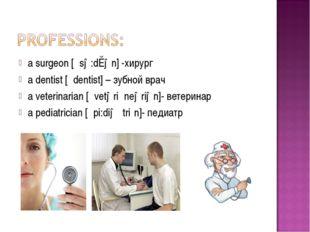 a surgeon [´sə:dȝən] -хирург a dentist [´dentist] – зубной врач a veterinaria