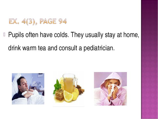 Pupils often have colds. They usually stay at home, drink warm tea and consul...