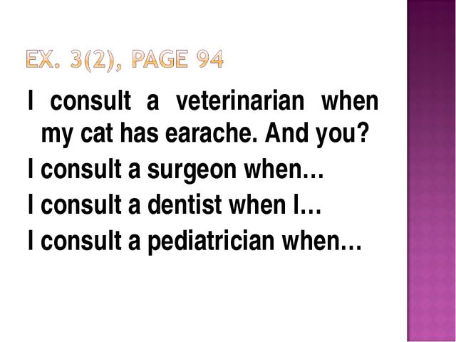 I consult a veterinarian when my cat has earache. And you? I consult a surgeo...