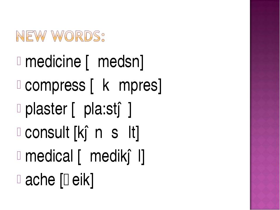 medicine [΄medsn] compress [΄kᴐmpres] plaster [´pla:stə] consult [kən´sʌlt] m...