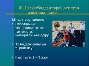 III. Баскетболдан тереңдетілген дайындық кезеңі Міндеттерді шешеді: Спортшын