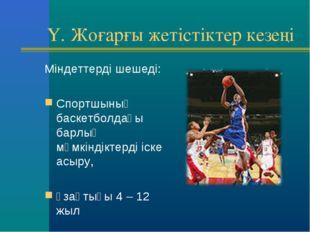 Y. Жоғарғы жетістіктер кезеңі Міндеттерді шешеді: Спортшының баскетболдағы б