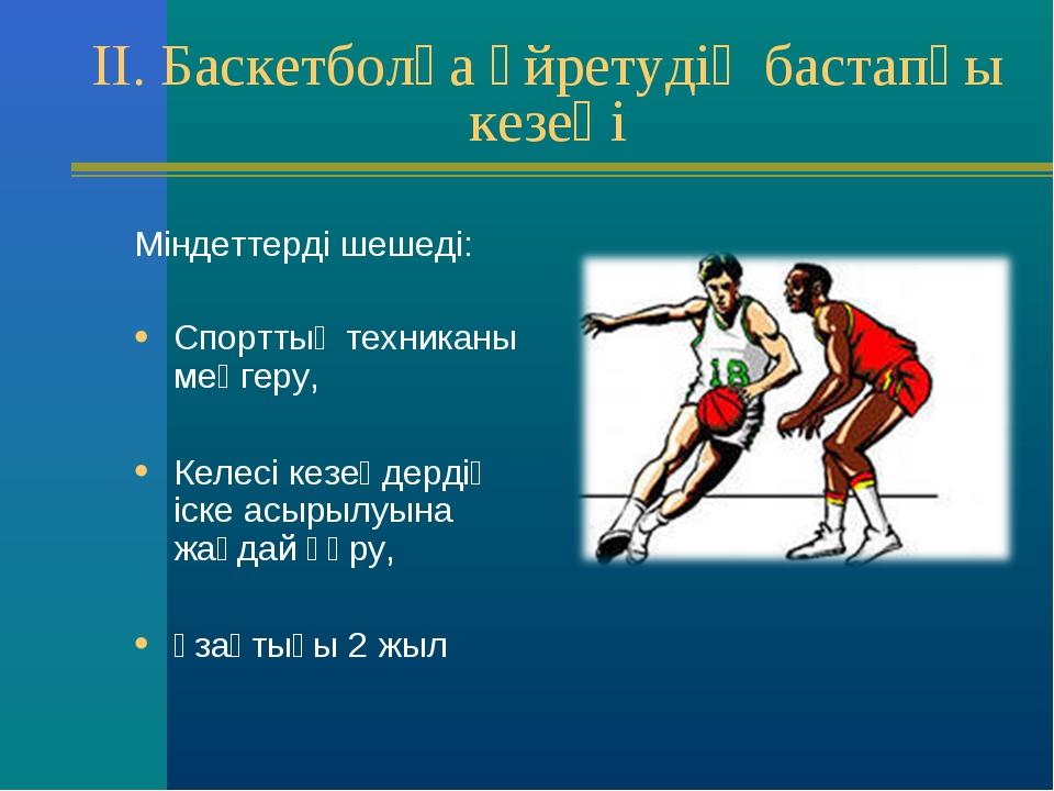 II. Баскетболға үйретудің бастапқы кезеңі Міндеттерді шешеді: Спорттық техник...
