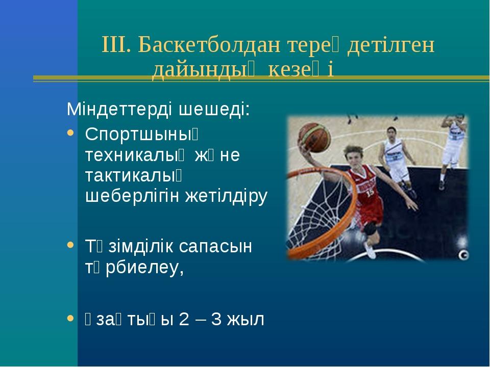 III. Баскетболдан тереңдетілген дайындық кезеңі Міндеттерді шешеді: Спортшын...