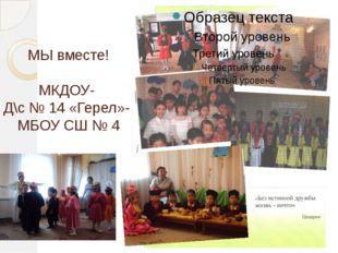 МЫ вместе! МКДОУ- Д\с № 14 «Герел»- МБОУ СШ № 4