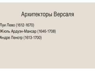 Архитекторы Версаля Луи Лево (1612-1670) Жюль Ардуэн-Мансар (1646-1708) Андре