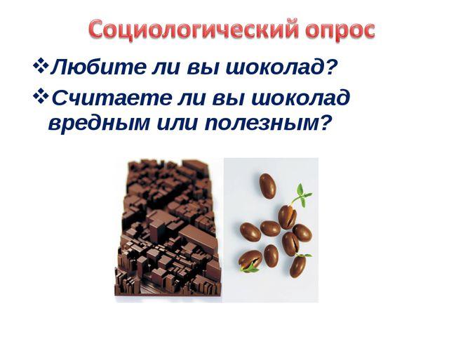 Любите ли вы шоколад? Считаете ли вы шоколад вредным или полезным?
