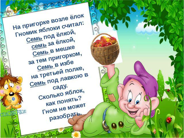 На пригорке возле ёлок Гномик яблоки считал: Семь под ёлкой, семь за ёлкой, С...