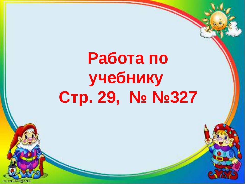 Работа по учебнику Стр. 29, № №327