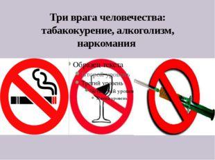 Три врага человечества: табакокурение, алкоголизм, наркомания