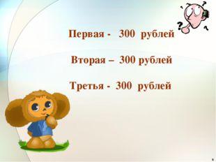 * Первая - 300 рублей Вторая – 300 рублей Третья - 300 рублей
