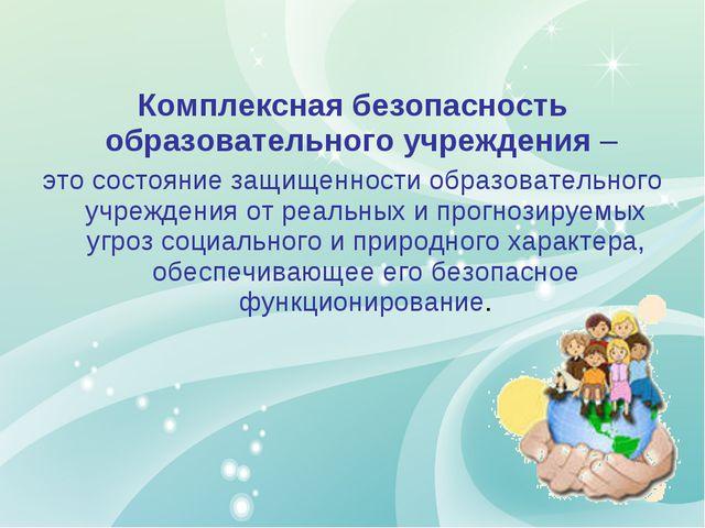 Комплексная безопасность образовательного учреждения – это состояние защищен...