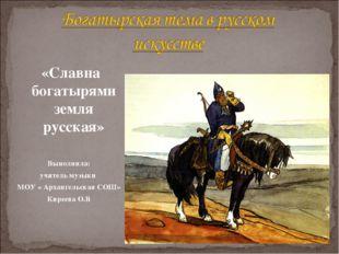 «Славна богатырями земля русская» Выполнила: учитель музыки МОУ « Архангельс