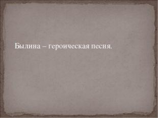 Былина – героическая песня.