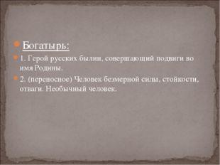 Богатырь: 1. Герой русских былин, совершающий подвиги во имя Родины. 2. (пере