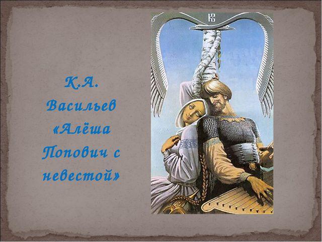 К.А. Васильев «Алёша Попович с невестой»