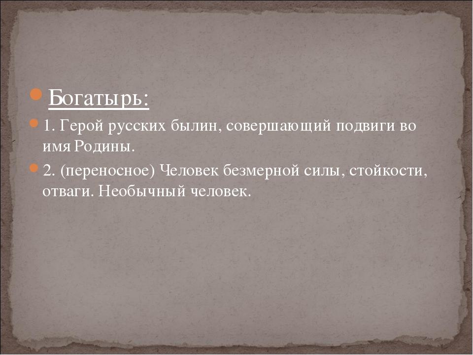 Богатырь: 1. Герой русских былин, совершающий подвиги во имя Родины. 2. (пере...