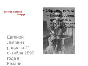 Детство Евгения Шварца Евгений Львович родился 21 октября 1896 года в Казани.
