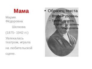 Мама Мария Фёдоровна Шелкова (1875- 1942 гг.) Увлекалась театром, играла на