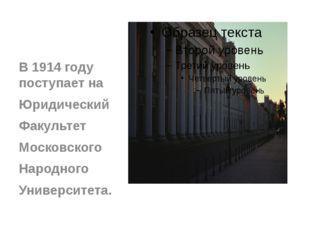 В 1914 году поступает на Юридический Факультет Московского Народного Универс