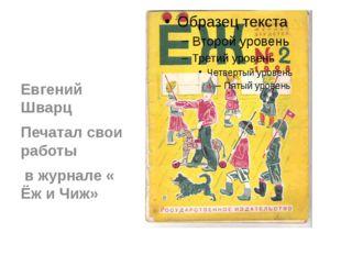 Евгений Шварц Печатал свои работы в журнале « Ёж и Чиж»