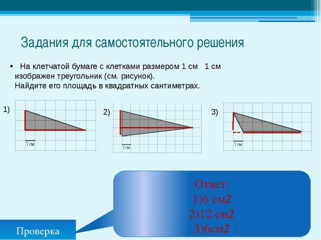 Задания для самостоятельного решения Проверка Ответ: 1)6 см2 2)12 см2 3)6см2...