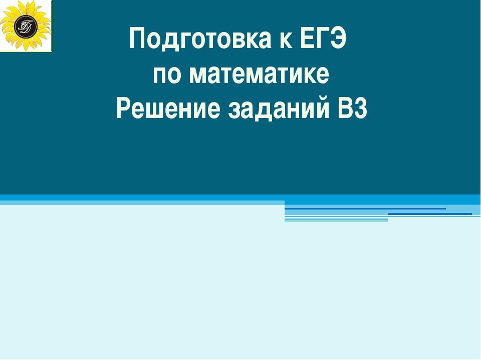 Подготовка к ЕГЭ по математике Решение заданий В3