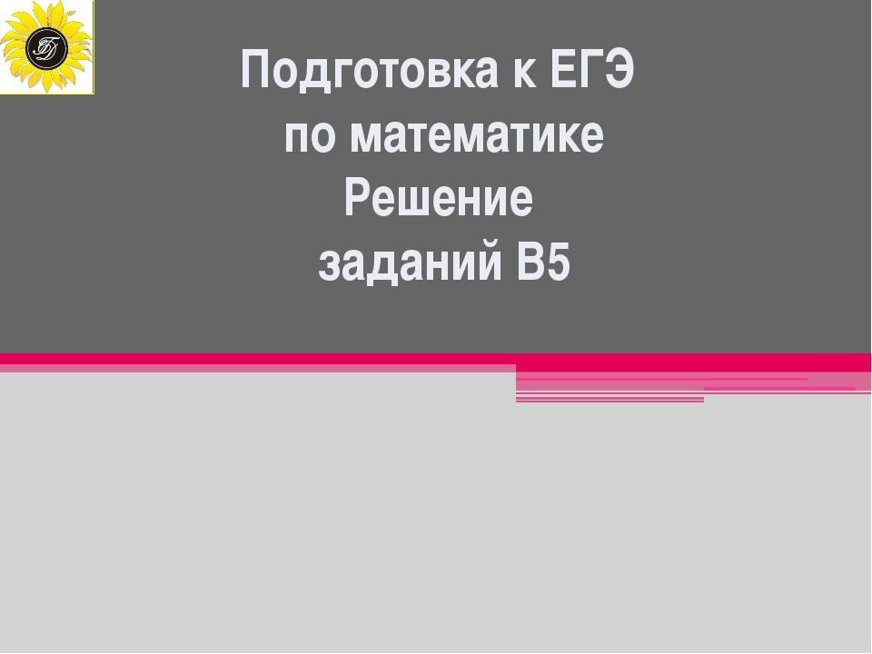 Подготовка к ЕГЭ по математике Решение заданий В5