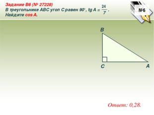 №6 Ответ: 0,28. A B C Задание B6 (№ 27228) В треугольнике ABC угол C равен 90