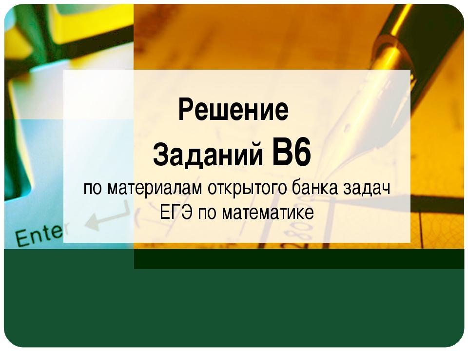 Решение Заданий В6 по материалам открытого банка задач ЕГЭ по математике