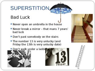 SUPERSTITIONS Never open an umbrella in the house Never break a mirror – that