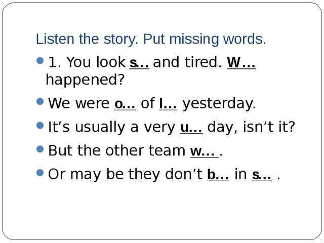 Listen the story. Put missing words. 1. You look s… and tired. W… happened? W...