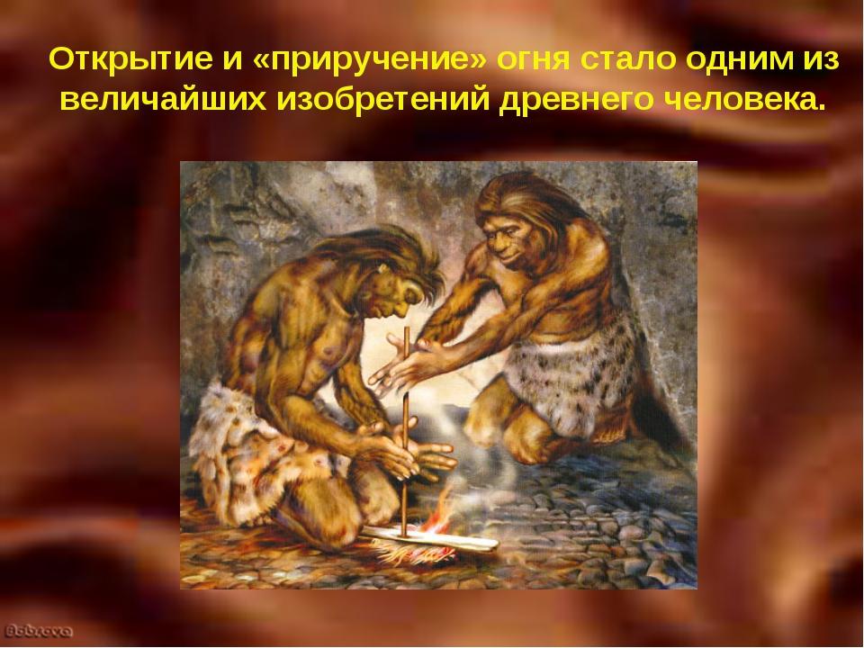 Открытие и «приручение» огня стало одним из величайших изобретений древнего ч...