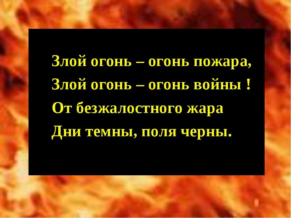Злой огонь – огонь пожара, Злой огонь – огонь войны ! От безжалостного жара...