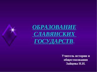 ОБРАЗОВАНИЕ СЛАВЯНСКИХ ГОСУДАРСТВ. Учитель истории и обществознания Зайцева Н