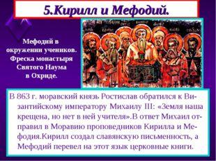 5.Кирилл и Мефодий. В 863 г. моравский князь Ростислав обратился к Ви-зантийс