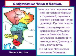 6.Образование Чехии и Польши. Болеслав стал сильным кня зем-он успешно боролс