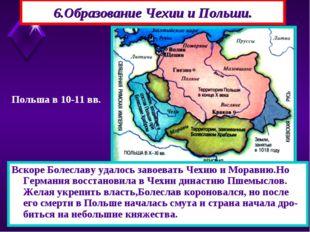 6.Образование Чехии и Польши. Вскоре Болеславу удалось завоевать Чехию и Мора
