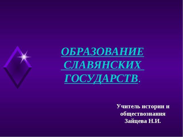 ОБРАЗОВАНИЕ СЛАВЯНСКИХ ГОСУДАРСТВ. Учитель истории и обществознания Зайцева Н...