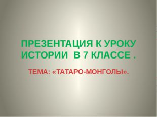 ПРЕЗЕНТАЦИЯ К УРОКУ ИСТОРИИ В 7 КЛАССЕ . ТЕМА: «ТАТАРО-МОНГОЛЫ».