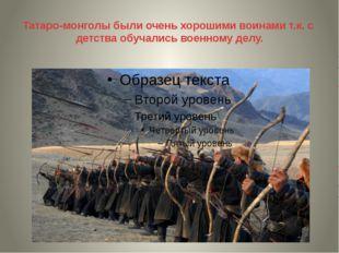 Татаро-монголы были очень хорошими воинами т.к. с детства обучались военному
