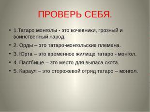 ПРОВЕРЬ СЕБЯ. 1.Татаро монголы - это кочевники, грозный и воинственный народ.